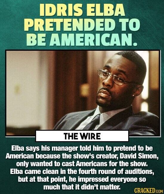 IDRIS ELBA PRETENDED TO BE AMERICAN. THE WIRE Elba says his manager told him to pretend to be American because the show's creator, David Simon, only w