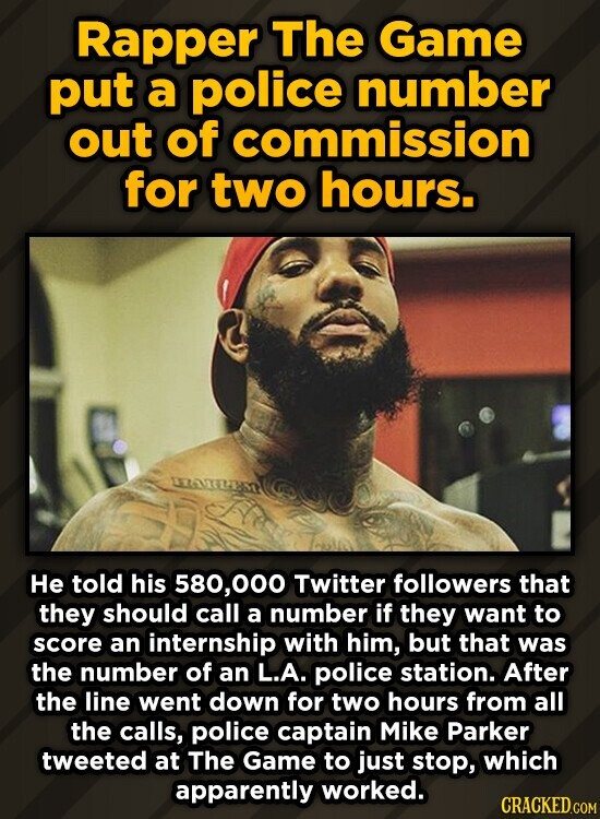 Rapper The Game put a police number out of commission for two hours. He told his 580,000 Twitter followers that they should call a number if they want to score an internship with him, but that was the number of an L.A. police station. After the line went down for
