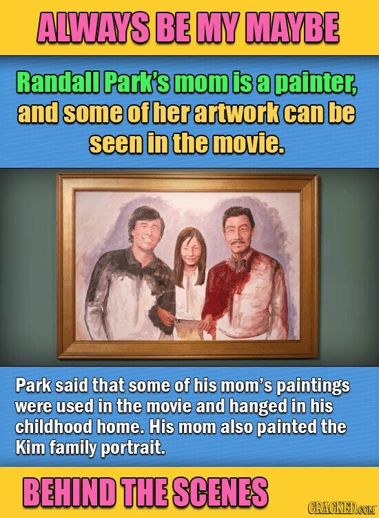 ALWAYS BE MY MAYBE Randall Park's mom is a painter, and some of her artwork can be seen in the movie. Park said that some of his mom's paintings were used in the movie and hanged in his childhood home. His mom also painted the Kim family portrait. BEHIND THE