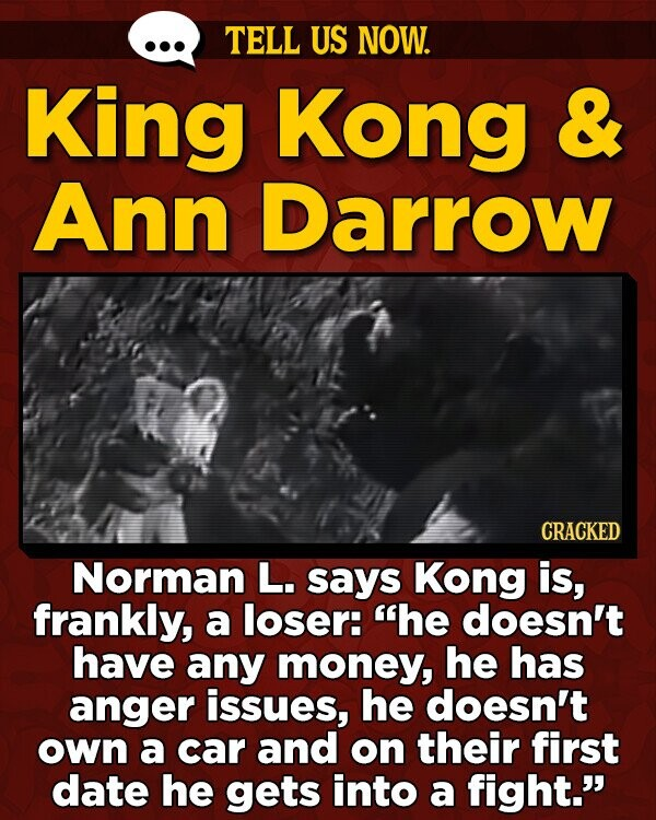 TELL US NOW. King Kong & Ann Darrow CRACKED Norman L. says Kong is, frankly, a loser: he doesn't have any money, he has anger issues, he doesn't own a car and on their first date he gets into a fight.