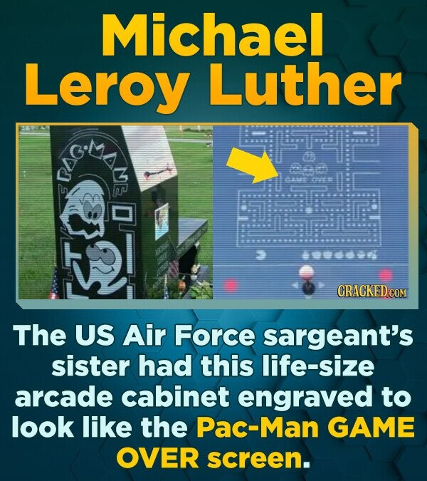 Michael Leroy Luther e un1 CRACKED C The US Air Force sargeant's sister had this life-size arcade cabinet engraved to look like the Pac-Man GAME OVER