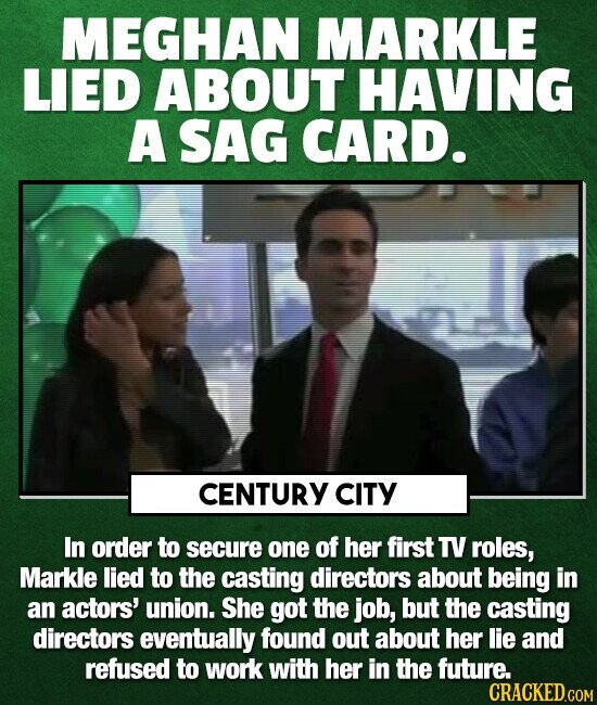 MEGHAN MARKLE LIED ABOUT HAVING A SAG CARD. CENTURY ciTY In order to secure one of her first TV roles, Markle lied to the casting directors about bein