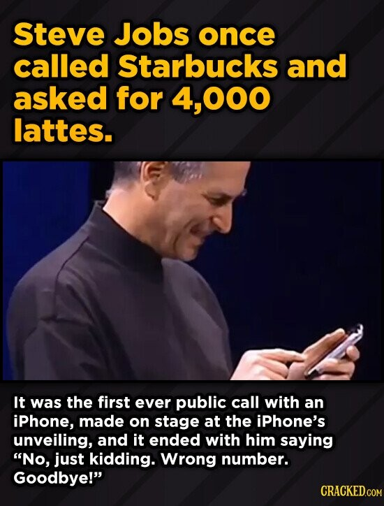 Steve Jobs once called Starbucks and asked for 4,000 lattes. It was the first ever public call with an iPhone, made on stage at the iPhone's unveiling, and it ended with him saying No, just kidding. Wrong number. Goodbye! CRACKED.COM