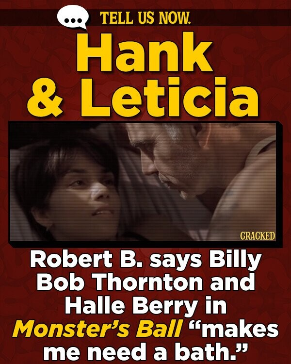 TELL US NOW. Hank & Leticia CRACKED Robert B. says Billy Bob Thornton and Halle Berry in Monster's Ball 'makes me need a bath.