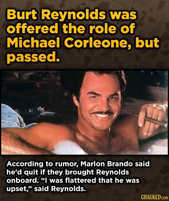 Burt Reynolds was offered the role of Michael Corleone, but passed. According to rumor, Marlon Brando said he'd quit if they brought Reynolds onboard. I was flattered that he was upset, said Reynolds.