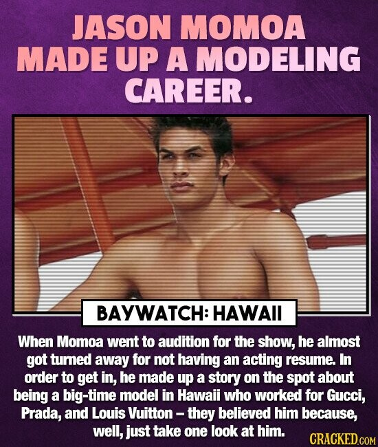 JASON MOMOA MADE UP A MODELING CAREER. BAYWATCH: HAWAII When Momoa went to audition for the show, he almost got turned away for not having an acting r
