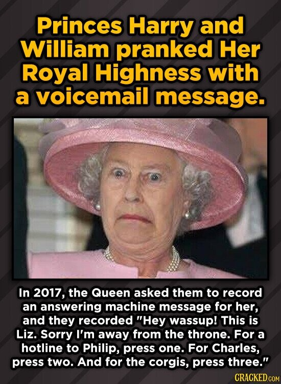 Princes Harry and William pranked Her Royal Highness with a voicemail message. In 2017, the Queen asked them to record an answering machine message for her, and they recorded Hey wassup! This is Liz. Sorry I'm away from the throne. For a hotline to Philip, press one. For Charles, press