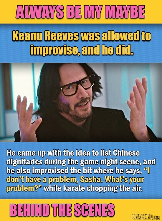 ALWAYS BE MY MAYBE Keanu Reeves was allowed to improvise, and he did. He came up with the idea to list Chinese dignitaries during the game night scene, and he also improvised the bit where he says, I don't have a problem, Sasha. What's your problem? while karate chopping the