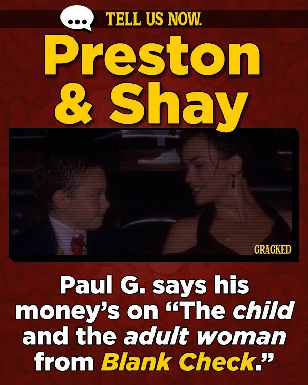 TELL US NOW. Preston & Shay CRACKED Paul G. says his money's on The child and the adult woman from Blank Check.