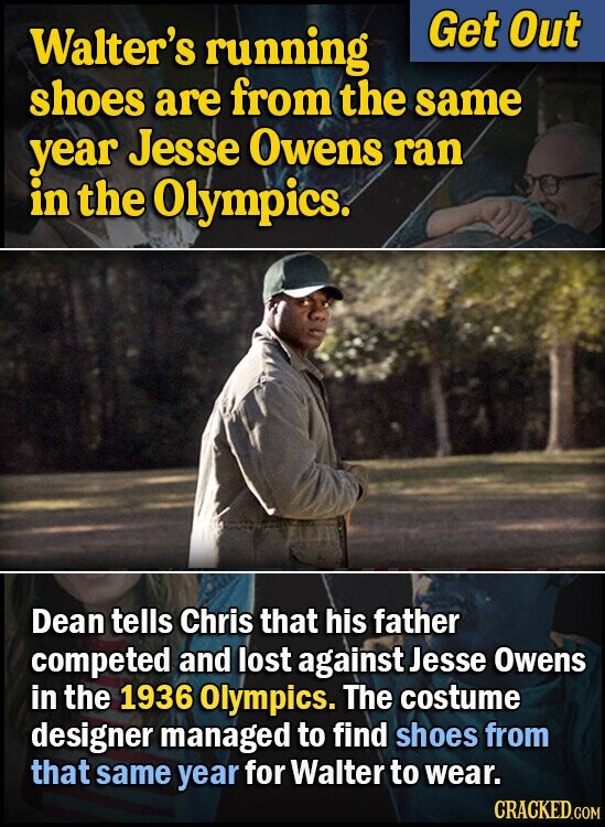 Walter's running Get Out shoes are from the same year Jesse Owens ran in the Olympics. Dean tells Chris that his father competed and lost against Jesse Owens in the 1936 Olympics. The costume designer managed to find shoes from that same year for Walter to wear. CRACKED.COM