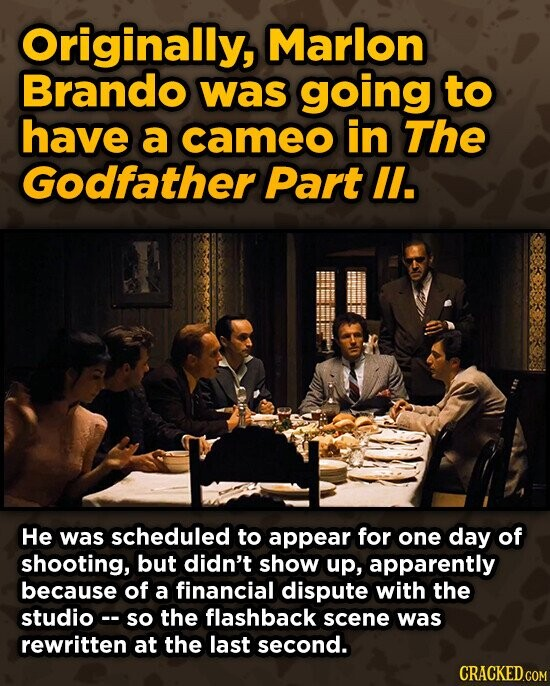 Originally, Marlon Brando was going to have a cameo in The Godfather Part IL. He was scheduled to appear for one day of shooting, but didn't show up, apparently because of a financial dispute with the studioc so the flashback scene was rewritten at the last second. CRACKED.COM
