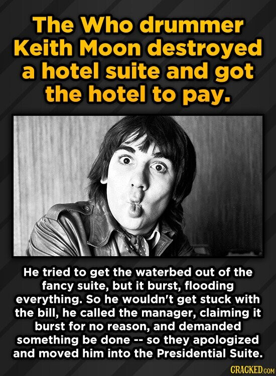 The Who drummer Keith Moon destroyed a hotel suite and got the hotel to pay. He tried to get the waterbed out of the fancy suite, but it burst, flooding everything. So he wouldn't get stuck with the bill, he called the manager, claiming it burst for no reason, and