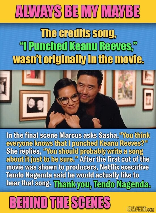 ALWAYS BE MY MAYBE The credits song, I Punched Keanu Reeves, wasn't originally in the movie. In the final scene Marcus asks Sasha, You think everyone knows that I punched Keanu Reeves? She replies, You should probably write a song about it just to be sure. After the first cut