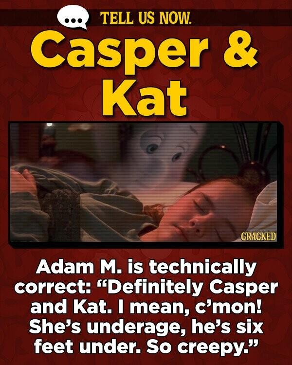TELL US NOW. Casper & Kat GRACKED Adam M. is technically correct: Definitely Casper and Kat. I mean, c'mon! She's underage, he's six feet under. So creepy.