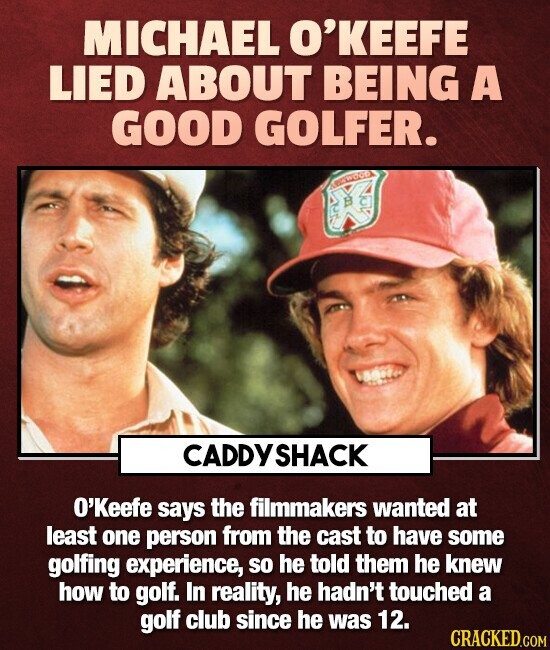 MICHAEL O'KEEFE LIED ABOUT BEING A GOOD GOLFER. CADDY SHACK O'Keefe says the filmmakers wanted at least one person from the cast to have some golfing