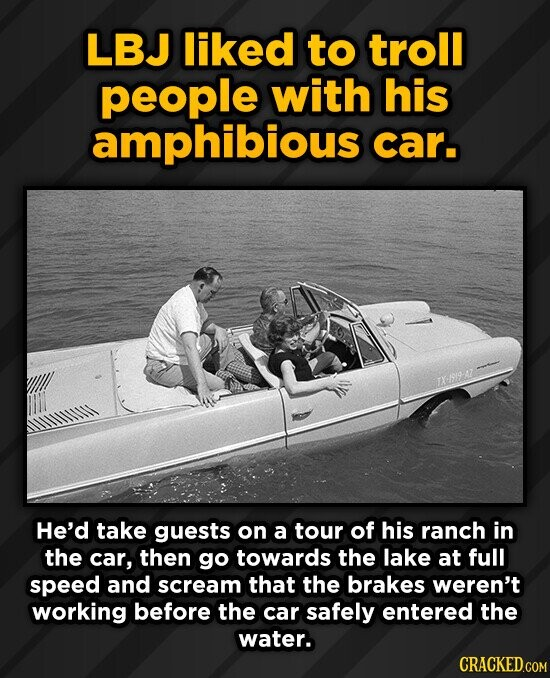 LBJ liked to troll people with his amphibious car. TX19-AT He'd take guests on a tour of his ranch in the car, then go towards the lake at full speed and scream that the brakes weren't working before the car safely entered the water. CRACKED.COM