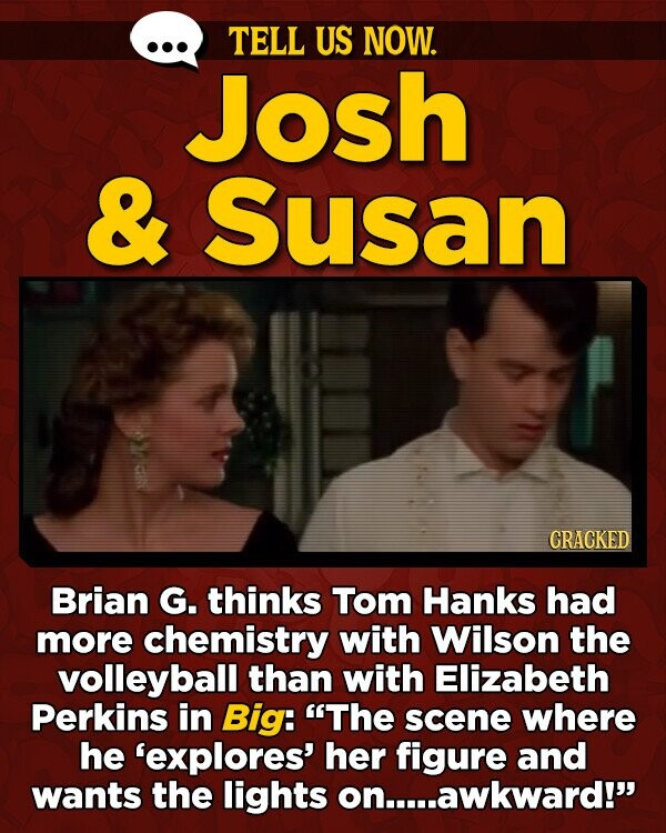 TELL US NOW. Josh & Susan CRACKED Brian G. thinks Tom Hanks had more chemistry with Wilson the volleyball than with Elizabeth Perkins in Big: The scene where he 'explores' her figure and wants the lights on..awkward!