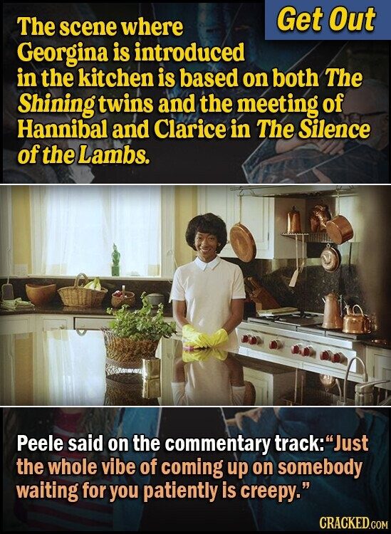 Get Out The scene where Georgina is introduced in the kitchen is based on both The Shining twins and the meeting of Hannibal and Clarice in The Silence of the Lambs. Peele said on the commentary track:Just the whole vibe of coming up on somebody waiting for you patiently is