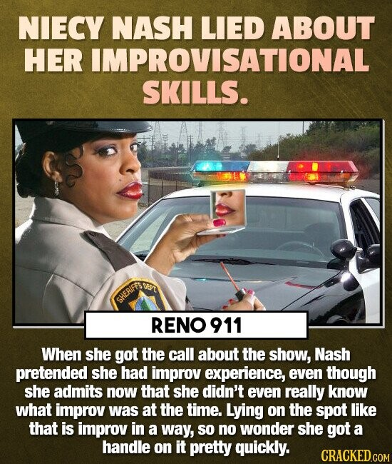 NIECY NASH LIED ABOUT HER IMPROVISATIONAL SKILLS. CET SHERIFFS RENO 911 When she got the call about the show, Nash pretended she HAD improv experience