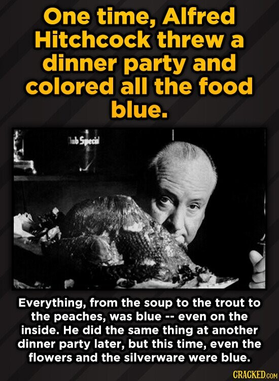 One time, AIfred Hitchcock threw a dinner party and colored all the food blue. Specil Everything, from the soup to the trout to the peaches, was blue-- even on the inside. He did the same thing at another dinner party later, but this time, even the flowers and the silverware