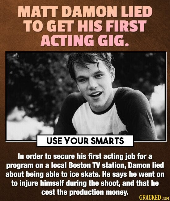 MATT DAMON LIED TO GET HIS FIRST ACTING GIG. USE YOUr SMARTS In order to secure his first acting job for a program on a local Boston TV station, Damon