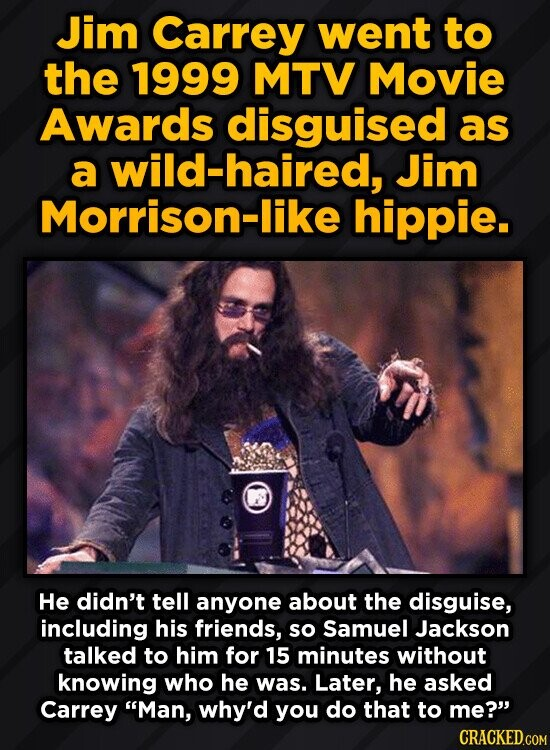 Jim Carrey went to the 1999 MTV Movie Awards disguised as a wild-haired, Jim Morrison-like hippie. He didn't tell anyone about the disguise, including his friends, so Samuel Jackson talked to him for 15 minutes without knowing who he was. Later, he asked Carrey Man, why'd you do that to