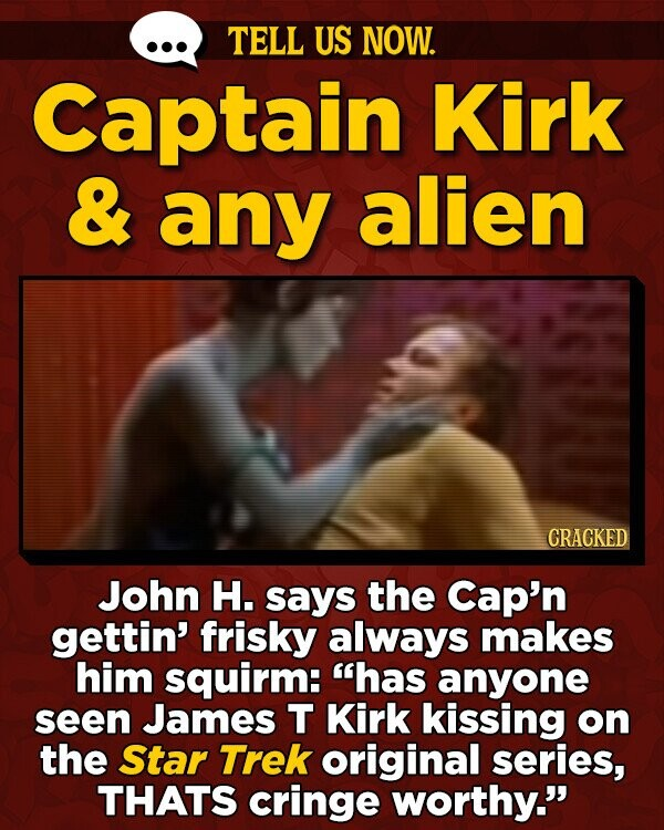 TELL US NOW. Captain Kirk & any alien CRACKED John H. says the Cap'n gettin' frisky always makes him squirm: has anyone seen James T Kirk kissing on the Star Trek original series, THATS cringe worthy.