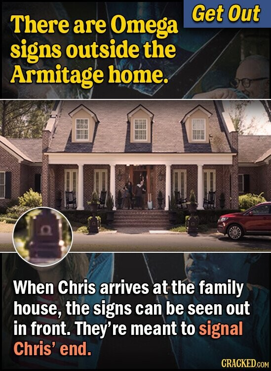Get Out There are Omega signs outside the Armitage home. When Chris arrives at the family house, the signs can be seen out in front. They're meant to signal Chris' end.