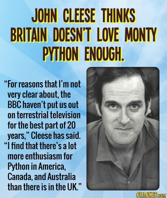 JOHN CLEESE THINKS BRITAIN DOESN'T LOVE MONTY PYTHON ENOUGH. For reasons that I'm not very clear about, the BBC haven't put us out on terrestrial television for the best part of20 years, Cleese has said. I find that there's a lot more enthusiasm for Python in America, Canada, and Australia