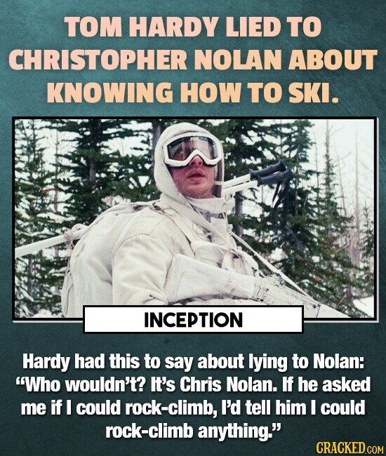 TOM HARDY LIED TO CHRISTOPHER NOLAN ABOUT KNOWING HOW TO SKI. INCEPTION Hardy had this to say about lying to Nolan: Who wouldn't? It's Chris Nolan. I