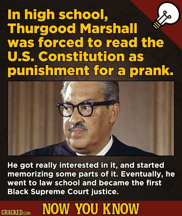 In high school, Thurgood Marshall was forced to read the U.S. Constitution as punishment for a prank. He got really interested in it, and started memorizing some parts of it. Eventually, he went to law school and became the first Black Supreme Court justice. NOW YOU KNOW CRACKED.COM