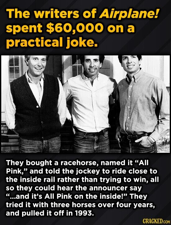 The writers of Airplane! spent $60,000 on a practical joke. They bought a racehorse, named it All Pink, and told the jockey to ride close to the inside rail rather than trying to win, all so they could hear the announcer say ...and it's All Pink on the inside! They