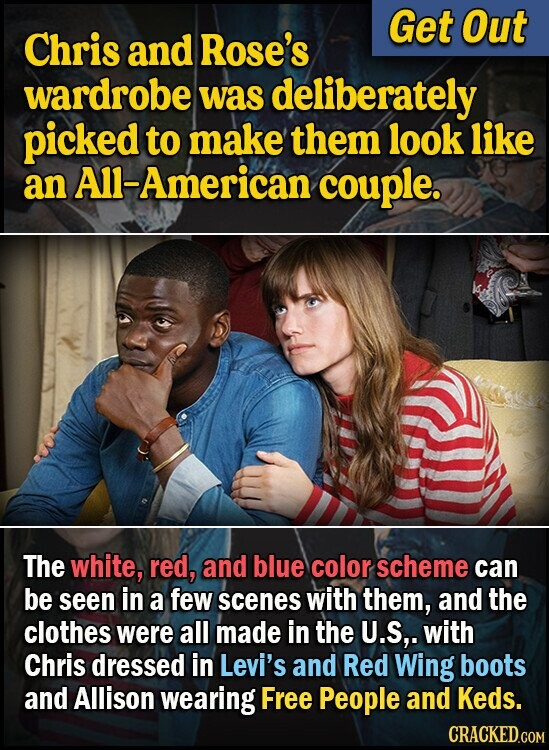 Get Out Chris and Rose's wardrobe was deliberately picked to make them look like an All-American couple. The white, red, and blue color scheme can be seen in a few scenes with them, and the clothes were all made in the U.S,. with Chris dressed in Levi's and Red Wing