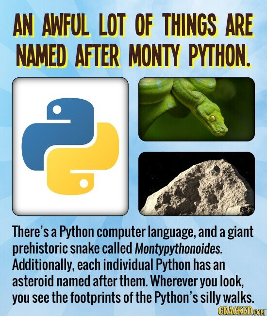 AN AWFUL LOT OF THINGS ARE NAMED AFTER MONTY PYTHON. There's a Python computer language, and a giant prehistoric snake called Montypythonoides. Additionally, each individual Python has an asteroid named after them. Wherever you look, you see the footprints of the Python's silly walks.
