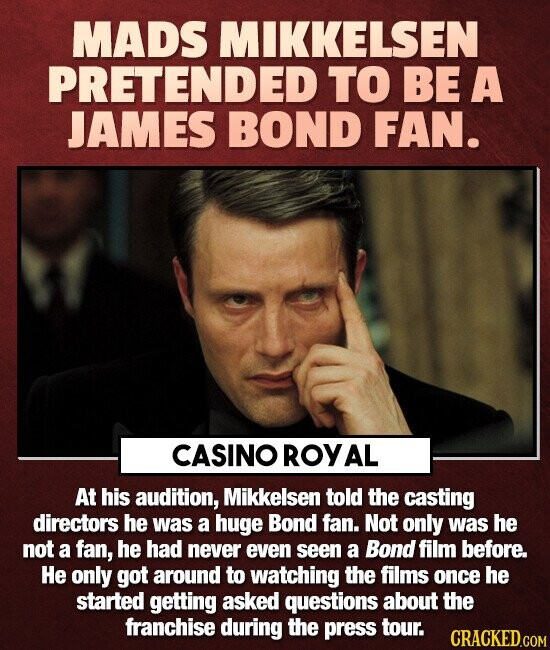 MADS MIKKELSEN PRETENDED TO BE A JAMES BOND FAN. CASINO ROYAL At his audition, Mikkelsen told the casting directors he was a huge Bond fan. Not only w