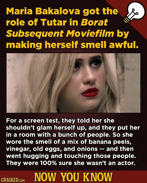 Maria Bakalova got the role of Tutar in Borat Subsequent Moviefilm by making herself smell awful. For a screen test, they told her she shouldn't glam herself up, and they put her in a room with a bunch of people. So she wore the smell of a mix of banana