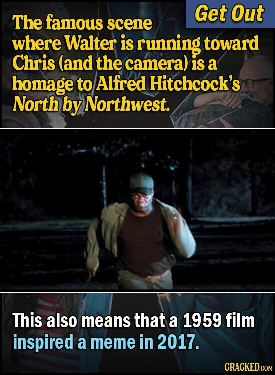 Get Out The famous scene where Walter is running toward Chris (and the camera) is a homage to Alfred Hitchcock's North by Northwest. This also means that a 1959 film inspired a meme in 2017.