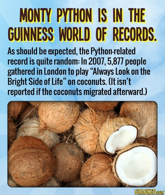 MONTY PYTHON IS IN THE GUINNESS WORLD OF RECORDS. As should be expected, the Python-related record is quite random: In 2007, 5.877 people gathered in London to play Always Look on the Bright Side of Life on coconuts. (It isn't reported if the coconuts migrated afterward.)