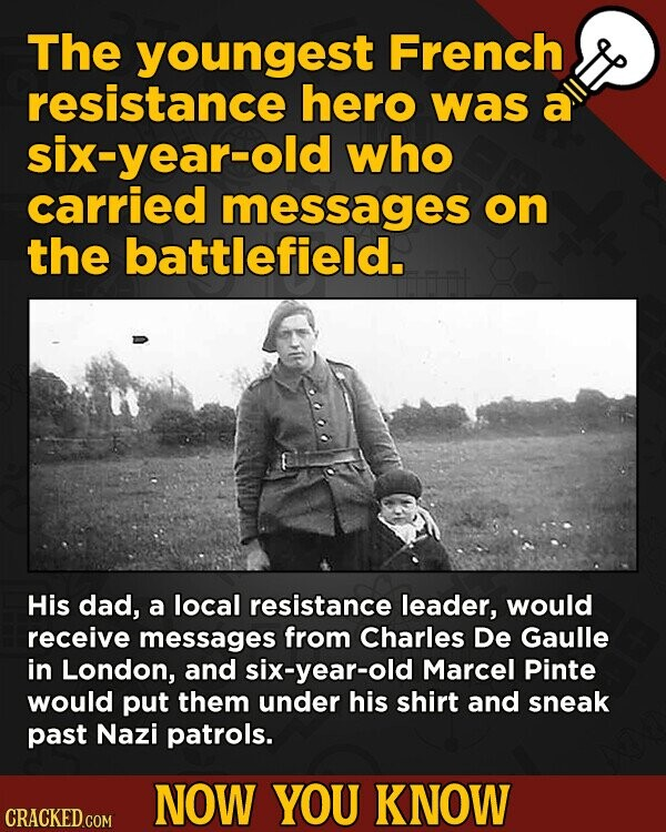 The youngest French resistance hero was a six-year-old who carried messages on the battlefield. His dad, a local resistance leader, would receive messages from Charles De Gaulle in London, and six-year-old Marcel Pinte would put them under his shirt and sneak past Nazi patrols. NOW YOU KNOW CRACKED.COM