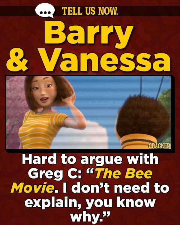 TELL US NOW. Barry & Vanessa GRACKED Hard to argue with Greg C: The Bee Movie. I don't need to explain, you know why.