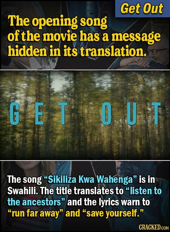 Get Out The opening song of the movie has a message hidden in its translation. G E T O U T The song Sikiliza Kwa Wahenga is in Swahili. The title translates to listen to the ancestors and the lyrics warn to run far away and save yourself. CRACKED.COM
