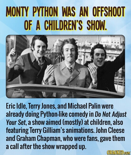 MONTY PYTHON WAS AN OFFSHOOT OF A CHILDREN'S SHOW. Eric Idle, Terry Jones, and Michael Palin were already doing Python-like comedy in Do Not Adjust Your Set, a show aimed (mostly) at children, also featuring Terry Gilliam's animations.. John Cleese and Graham Chapman, who were fans, gave them a call