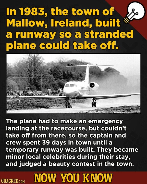 In 1983, the town of Mallow, lreland, built a runway SO a stranded plane could take off. The plane had to make an emergency landing at the racecourse, but couldn't take off from there, so the captain and crew spent 39 days in town until a temporary runway was built.
