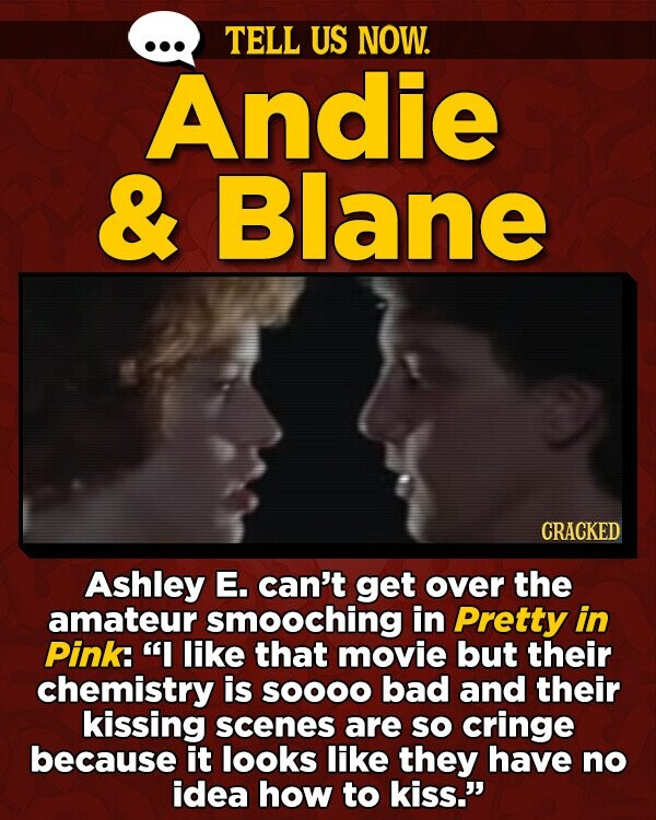 TELL US NOW. Andie & Blane CRACKED Ashley E. can't get over the amateur smooching in Pretty in Pink: I like that movie but their chemistry is so0OO bad and their kissing scenes are SO cringe because it looks like they have no idea how to kiss.