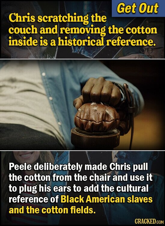 Get Out Chris scratching the couch and removing the cotton inside is a historical reference. Peele deliberately made Chris pull the cotton from the chair and use it to plug his ears to add the cultural reference of Black American slaves and the cotton fields. CRACKED.COM