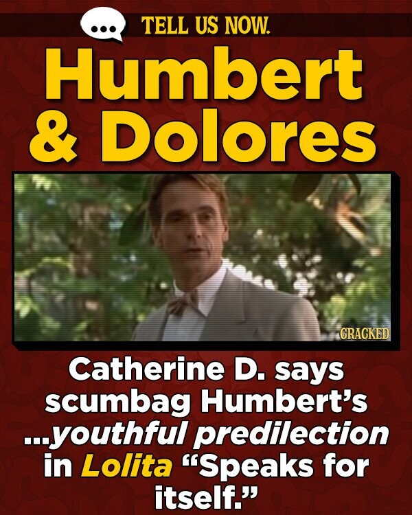 TELL US NOW. Humbert & Dolores GRACKED Catherine D. says scumbag Humbert's ...youthful predilection in Lolita 'Speaks for itself.