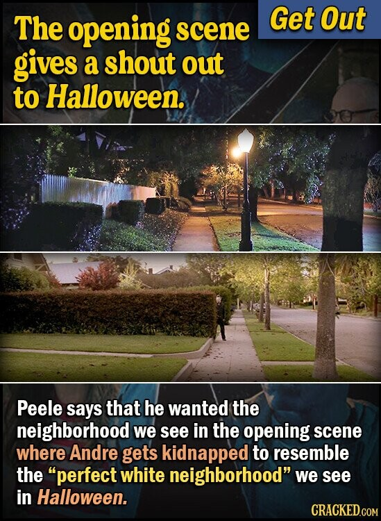 The opening Get Out scene gives a shout out to Halloween. Peele says that he wanted the neighborhood we see in the opening scene where Andre gets kidnapped to resemble the perfect white neighborhood we see in Halloween. CRACKED.COM