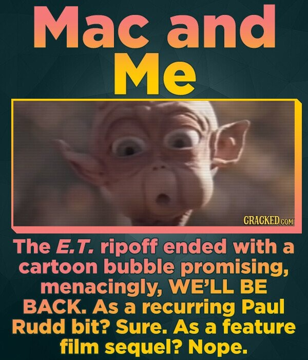 Mac and Me CRACKED COM The E.T. ripoff ended with a cartoon bubble promising, menacingly, WE'LL BE BACK. As a recurring Paul Rudd bit? Sure. As a feat
