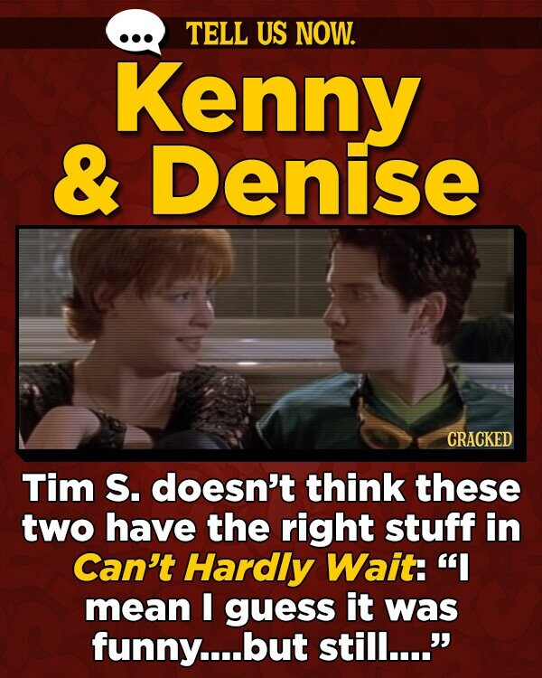 TELL US NOW. Kenny & Denise CRACKED Tim S. doesn't think these two have the right stuff in Can't Hardly Wait: I mean E guess it was funny....l but still....