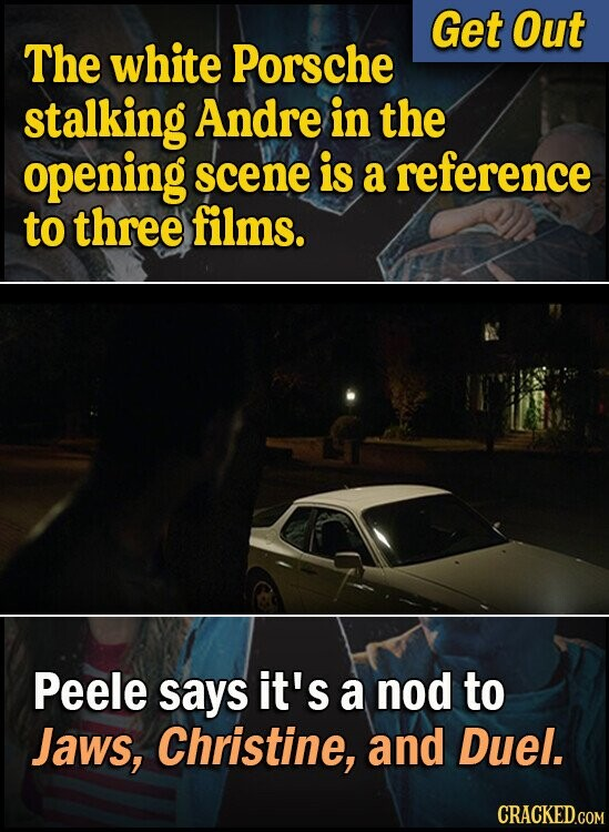 Get Out The white Porsche stalking Andre in the opening scene is a reference to three films. Peele says it's a nod to Jaws, Christine, and Duel.